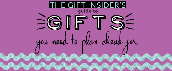 Gift Insider Gifts You Need to Plan Ahead For